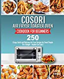 Cosori Air Fryer Toaster Oven Cookbook for Beginners: 250 Crispy, Quick and Delicious Air Fryer Recipes for Smart People On a Budget - Anyone Can Cook!