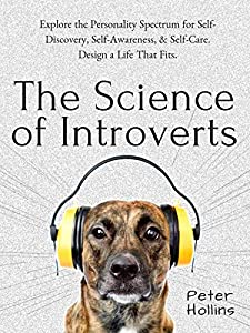 The Science of Introverts: Explore the Personality Spectrum for Self-Discovery, Self-Awareness, & Self-Care. Design a Life That Fits. (Understand Your Brain Better Book 2)