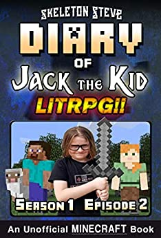 Diary of Jack the Kid - A Minecraft LitRPG - Season 1 Episode 2 (Book 2): Unofficial Minecraft Books for Kids, Teens, & Nerds - LitRPG Adventure Fan Fiction ... Diaries Collection - Jack the Kid LitRPG) by [Skeleton Steve, Crafty Creeper Art, Wimpy Noob Steve Minecrafty]