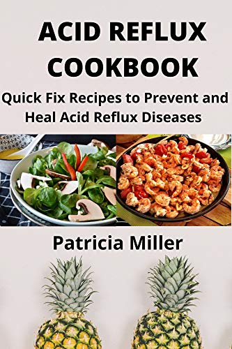 ACID REFLUX COOKBOOK: Quick Fix Recipes to Prevent and Heal Acid Reflux Diseases