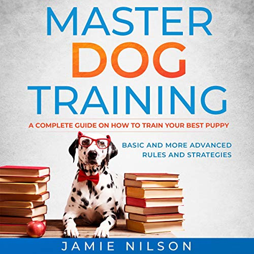 Master Dog Training: A Complete Guide on How to Train Your Best Puppy. Basic and More Advanced Rules and Strategies. cover art