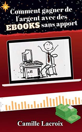Comment gagner de l'argent avec des EBOOKS sans apport (French Edition)