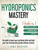 Hydroponics Mastery: Hydroponics For Beginners + Hydroponics Garden + Hydroponics. The guide to boost your gardening skills and build your own thriving home garden without anxiety!
