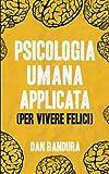Psicologia Umana Applicata (Per Vivere Felici): Sfrutta L'Intelligenza Emotiva e le Tecniche Concrete per Comprendere la Mente
