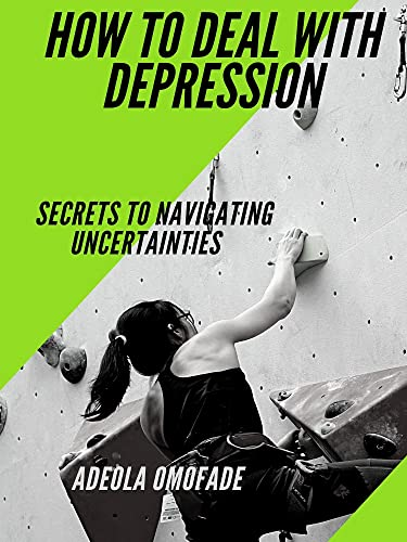 HOW TO DEAL WITH DEPRESSION: SECRETS TO NAVIGATING UNCERTAINTIES (English Edition)