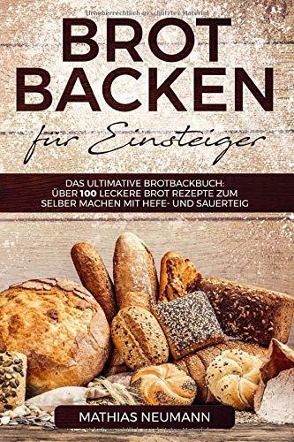 Brot backen für Einsteiger: Das ultimative Brotbackbuch: über 100 leckere Brot Rezepte zum selber machen mit Hefe- und Sauerteig