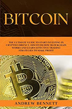 Bitcoin  The Ultimate Guide to Start Investing in Cryptocurrency Discover How Blockchain Works and Learn Effective Trading Strategies to Make Profit.