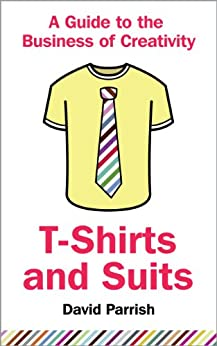 T-Shirts and Suits: A Guide to the Business ofCreativity (English Edition) par [David Parrish]