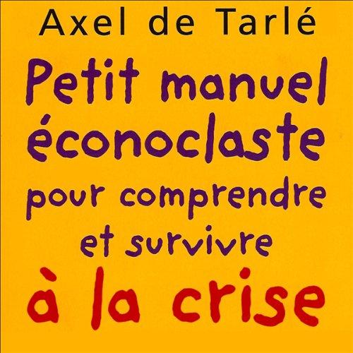 Petit manuel éconoclaste - pour comprendre et survivre à la crise                    De :                                                                                                                                 Axel de Tarlé                               Lu par :                                                                                                                                 Axel de Tarlé                      Durée : 1 h et 43 min     2 notations     Global 4,0