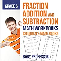 Fraction Addition and Subtraction - Math Workbooks Grade 6 Children's Fraction Books