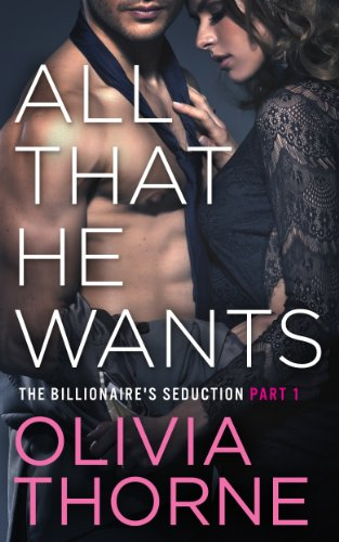 All That He Wants The Billionaires Seduction 1 By Olivia Thorne
