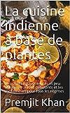 La cuisine indienne à base de plantes: Des recettes savoureuses et peu utilisées. Pour les débutants et les confirmés et pour tous les régimes (French Edition)