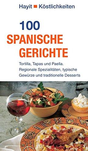 100 spanische Gerichte: Tortilla, Tapas und Paella. Regionale Spezialitäten, typische Gewürze und traditionelle Desserts (Hayit Köstlichkeiten)
