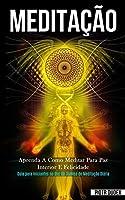 Meditação: Aprenda a como meditar para paz interior e felicidade (Guia para iniciantes no uso da técnica de meditação diária)