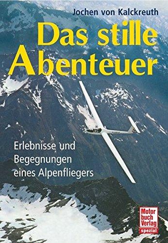Das stille Abenteuer: Erlebnisse und Begegnungen eines Alpenfliegers