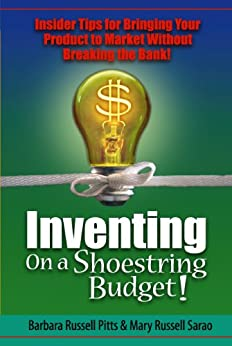 Inventing on a Shoestring Budget: Insider Tips for Bringing Your Product to Market Without Breaking the Bank! by [Barbara Russell Pitts, Mary Russell Sarao]