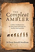 The Compleat Ambler: A Hiker's Notebook about the Flora, Fauna and Fungi of a Healthy Mind and Body