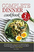 Complete Dinner Cookbook: This bundle contains 3 recipe books in 1: healthy dinner, desserts and sides recipes for beginner. Learn how to use different ingredients, herbs, spices and plants to cook delicious dishes for your complete meal plan. (Healthy Recipes Forbeginners)