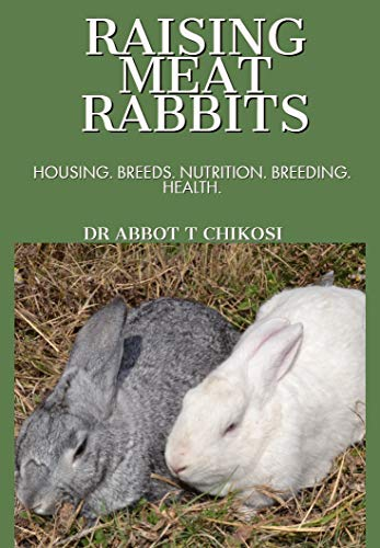 RAISING MEAT RABBITS: HOUSING. BREEDS. NUTRITION. BREEDING. HEALTH by [ABBOT TAFADZWA CHIKOSI]