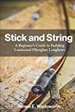 Stick and String: A Beginner's Guide to Building Laminated Fiberglass Longbows