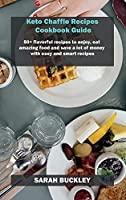 Keto Chaffle Recipes Cookbook Guide: 50+ flavorful recipes to enjoy, eat amazing food and save a lot of money with easy and smart recipes
