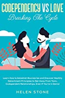 Codependency Vs Love: Breaking The Cycle Learn How to Establish Boundaries and Discover Healthy Detachment Principles to Get Away From Toxic, Codependent Relationships, Even if You're in Denial