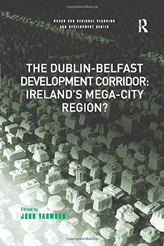 The Dublin-Belfast Development Corridor: Ireland's Mega-City Region? (Urban and Regional Planning and Development)