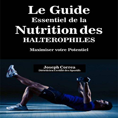 Couverture de Le Guide Essentiel De La Nutrition Des Halterophiles: Maximiser Votre Potentiel (French Edition)