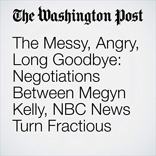 The Messy, Angry, Long Goodbye: Negotiations Between Megyn Kelly, NBC News Turn Fractious audiobook cover art