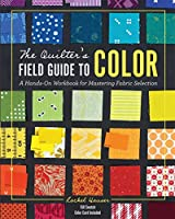 The Quilter's Field Guide to Color: A Hands-On Workbook for Mastering Fabric Selection