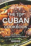 The Top Cuban Cookbook: Exotic Recipes That Will Tickle Your Tastebuds