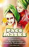 Face Masks: Gesichtsmasken aus der eigenen Küche: Rezepte für Vielbeschäftigte