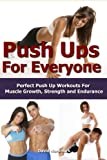 Push Ups: For Everyone– Perfect Pushup Workouts For Muscle Growth, Strength and Endurance (home...