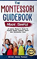 Montessori Guidebook Made Simple: A simple Parent's Guide to Raising Human Toddler, Happy and Successful Child