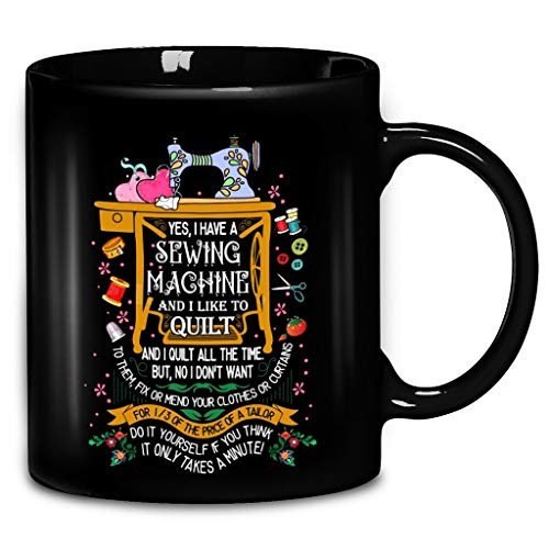Cute Yes, I Have A Sewing Machine And I Like To Quilt And I Quilt All The Time For Quilting Lover Coffee Mug 11oz & 15oz Ceramic Tea Cups
