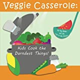 Veggie Casserole: Kids Cook the Darndest Things!