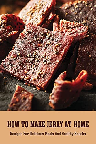 How To Make Jerky At Home: Recipes For Delicious Meals And Healthy Snacks: Spicy Beef Jerky Recipe
