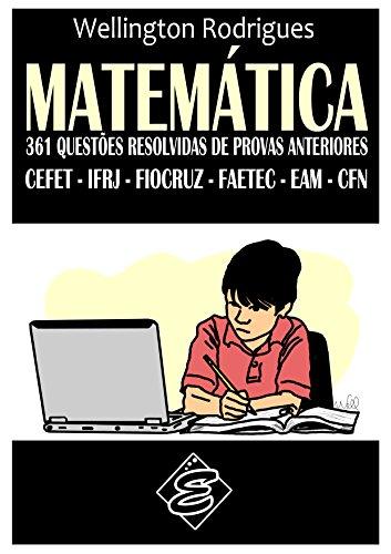MATEMÁTICA - 361 Questões Resolvidas de Provas Anteriores: CEFET – IFRJ – FIOCRUZ – FAETEC – EAM – CFN (Portuguese Edition)
