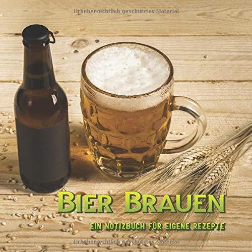 Bier Brauen - Ein Notizbuch für eigene Rezepte: Bier selber brauen * Ein Notizbuch für deine Rezepte