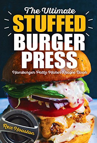 The Ultimate Stuffed Burger Press Hamburger Patty Maker Recipe Book: Cookbook Guide for Express Home, Grilling, Camping, Sports Events or Tailgating, Non ... Kitchen Crafted Sliders (Stuffed Burgers 1)