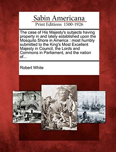The case of His Majesty's subjects having property in and lately established upon the Mosquito Shore in America: most humbly submitted to the King's ... Commons in Parliament, and the nation of...