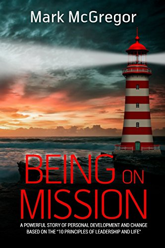 Being On Mission: A powerful story of personal development and change based on the \'10 Principles of Leadership and Life\'