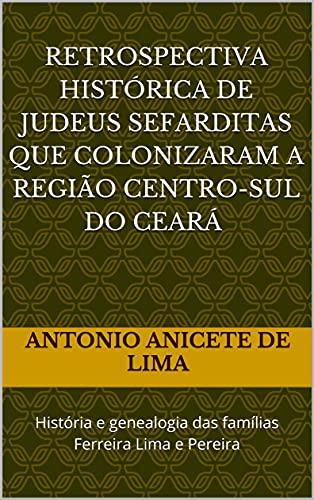 RETROSPECTIVA HISTÓRICA DE JUDEUS SEFARDITAS QUE COLONIZARAM A REGIÃO CENTRO-SUL DO CEARÁ - SÉCULO XVIII: História e genealogia das famílias Ferreira Lima e Pereira