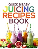 QUICK & EASY JUICING RECIPES BOOK: Healthy, Nutritious and Delicious Juices That Help You Lose Weight Naturally Fast, Detox and Boost Your Energy (English Edition)
