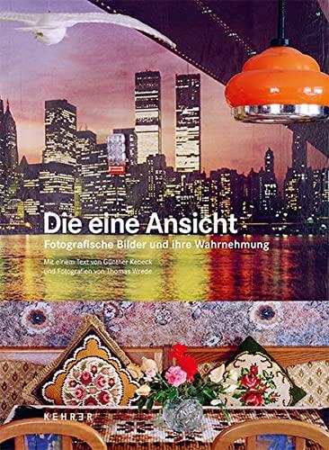 Günther Kebeck / Thomas Wrede: Die eine Ansicht Fotografische Bilder und ihre Wahrnehmung