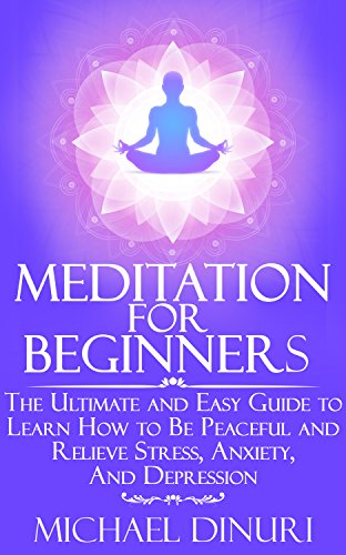 Meditation for Beginners: The Ultimate and Easy Guide to Learn How to Be Peaceful and Relieve Stress, Anxiety And Depression (Meditation, Mindfulness, Stress Management, Relieve Anxiety, Yoga)