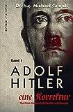 Adolf Hitler - eine Korrektur (1): Jugend - Lehre - 1. Weltkrieg - Finanzierung (Adolf Hitler - eine Korrektur: Was Ihnen die Geschichts- und Schulbücher verschweigen)