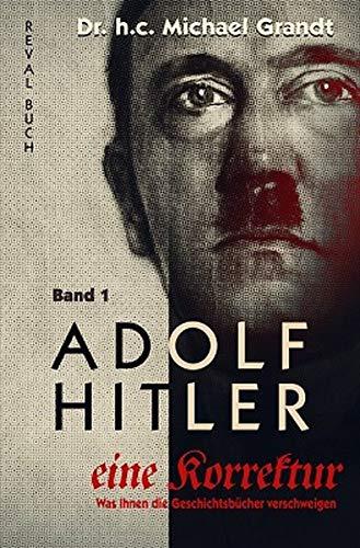 Adolf Hitler - eine Korrektur (1): Jugend - Lehre - 1. Weltkrieg - Finanzierung (Adolf Hitler - eine Korrektur / Was Ihnen die Geschichts- und Schulbücher verschweigen)