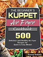 The Beginner's KUPPET Air Fryer Cookbook: 500 Delicious and Healthy Air Fryer Recipes for Quick & Easy Meals!