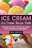 Ice Cream: Ice Cream Recipe Book: 100 Homemade Recipes for Ice Cream, Sherbet, Granita, and Sweet Accompaniments (ice cream sandwiches, ice cream recipe ... ice cream queen of orchard street Book 9)